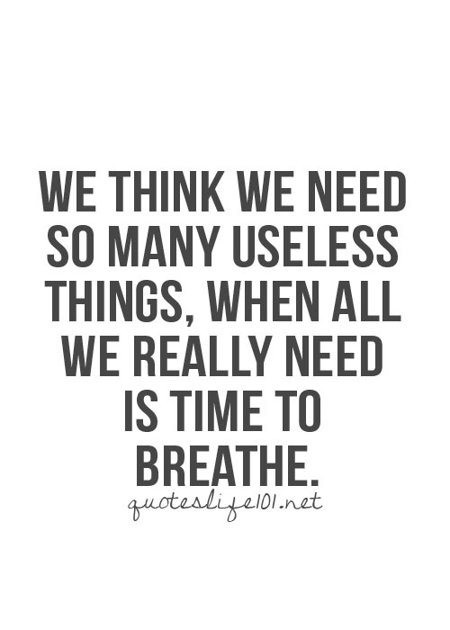 we think we need so many useless things when all we really need is time to breathe