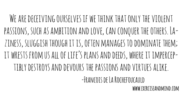 """""""We are deceiving ourselves if we think that only the violent passions, such as ambition and love, can conquer the others. Laziness, sluggish though it is, often manages to dominate them; it wrests from us all of life's plans and deeds, where it imperceptibly destroys and devours the passions and virtues alike."""" ~ Francois de La Rochefoucauld"""